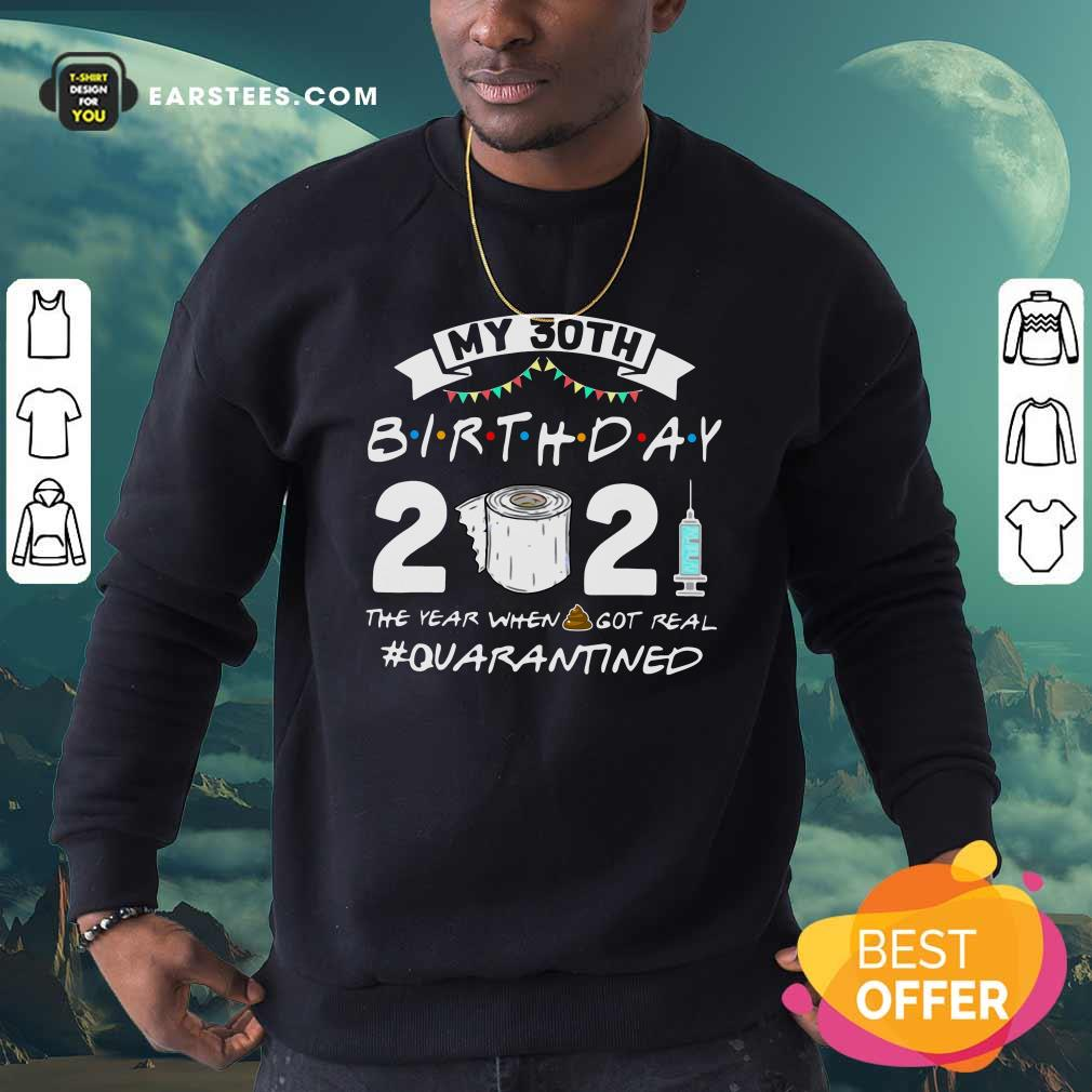 My 30th Birthday 2021 The Year When Got Real Quarantined Sweatshirt- Design By Earstees.com