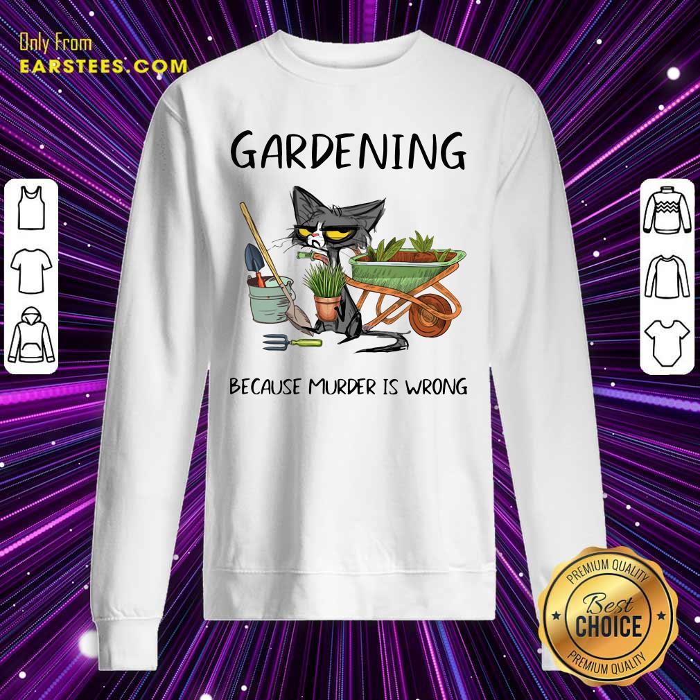 Black Cat Gardening Because Murder Is Wrong Sweatshirt- Design By Earstees.com