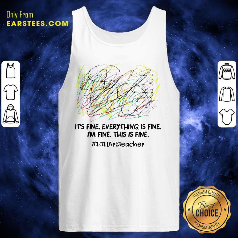 Its Fine Everything Is Fine Im Fine This Is Fine 2021ArtTeacher Tank Top- Design By Earstees.com