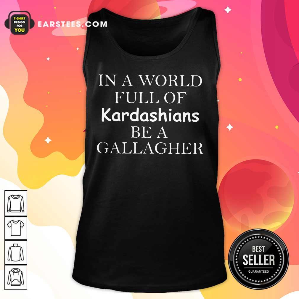 Funny Kardashians Be A Gallagher Tank Top