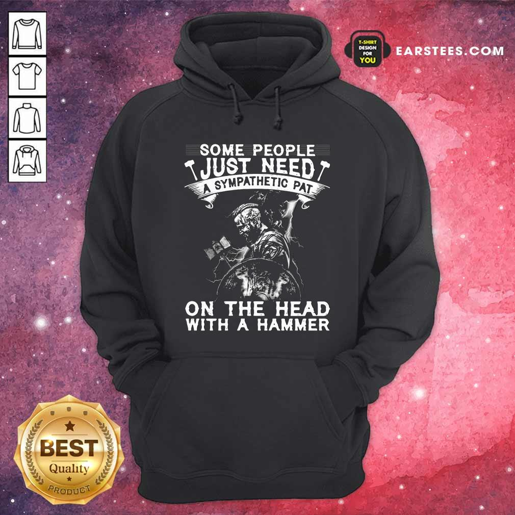 Viking Some People Just Need A Sympathetic Pat On The Head With A Hammer Hoodie- Design By Earstees.com