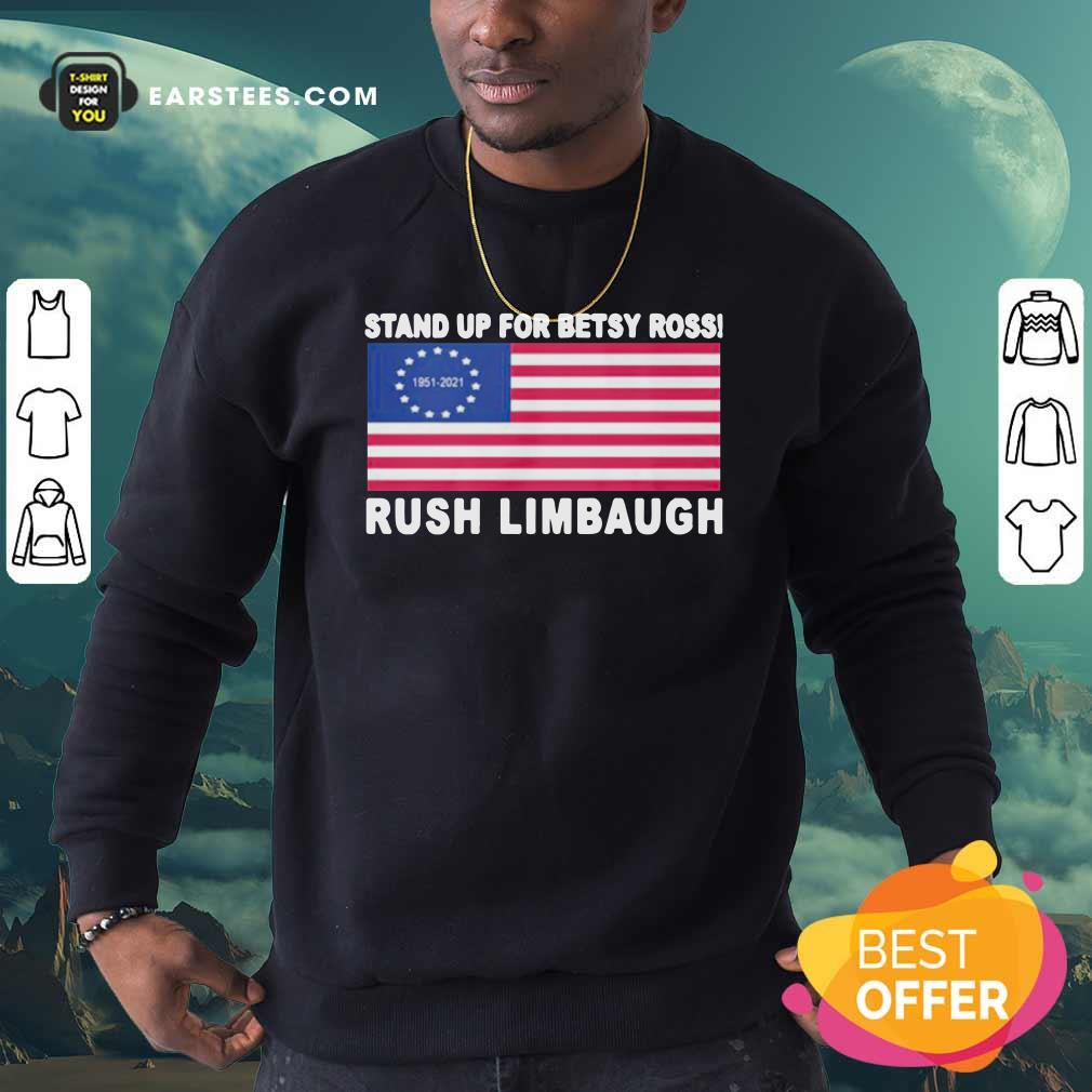 Stand Up For Betsy Ross Rush Limbaugh 1951 2021 American Flag Sweatshirt- Design By Earstees.com