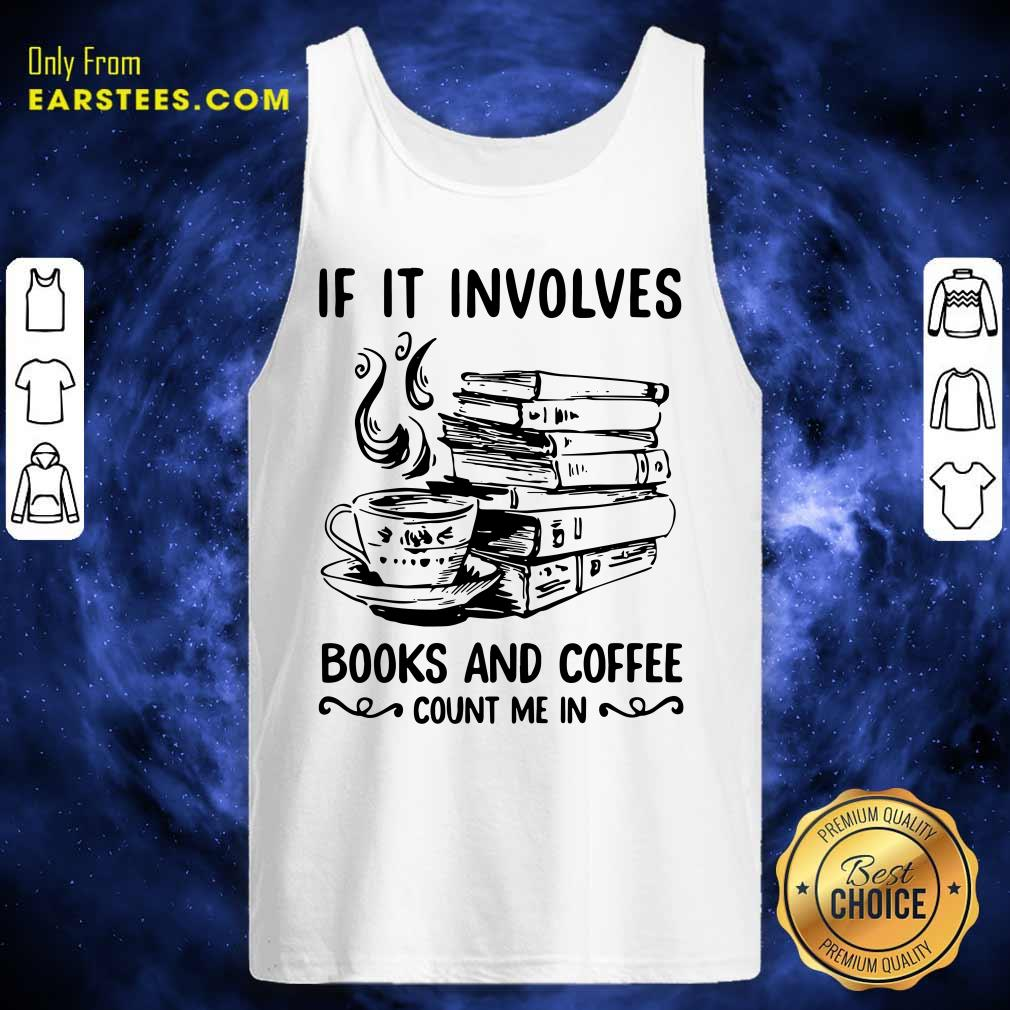 If It Involves Books And Coffee Count Me In Tank Top- Design By Earstees.com