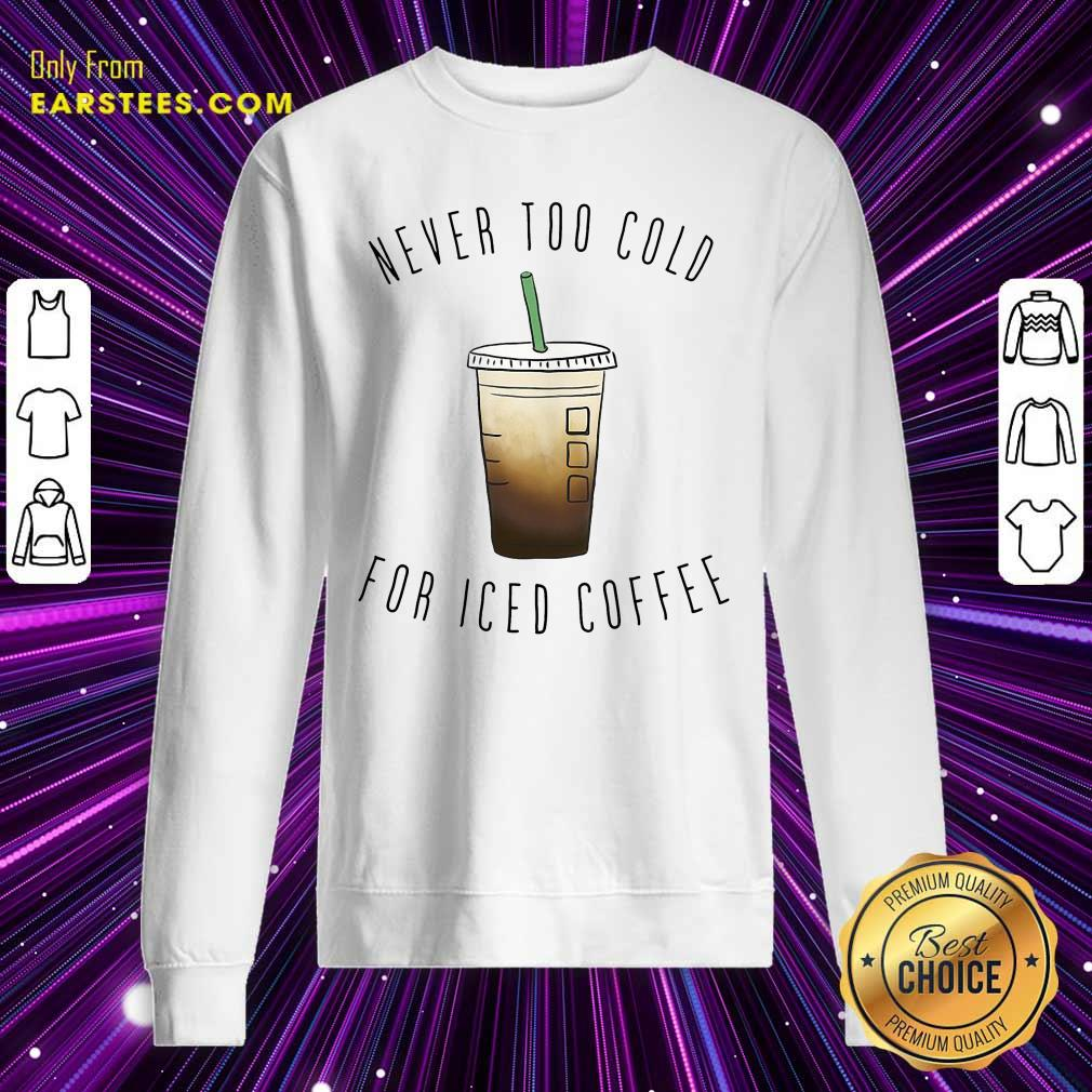 Never Too Cold For Iced Coffee Sweatshirt- Design By Earstees.com