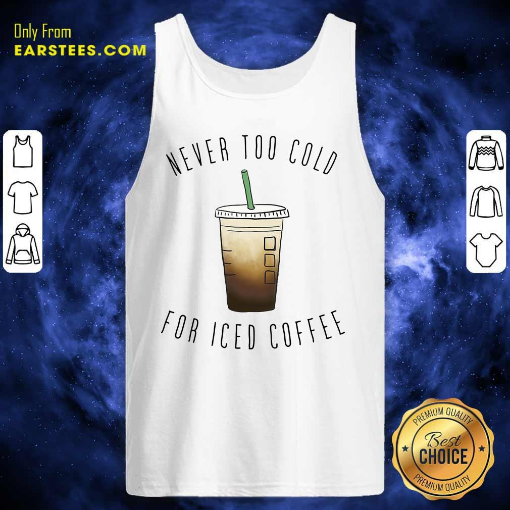 Never Too Cold For Iced Coffee Tank Top- Design By Earstees.com