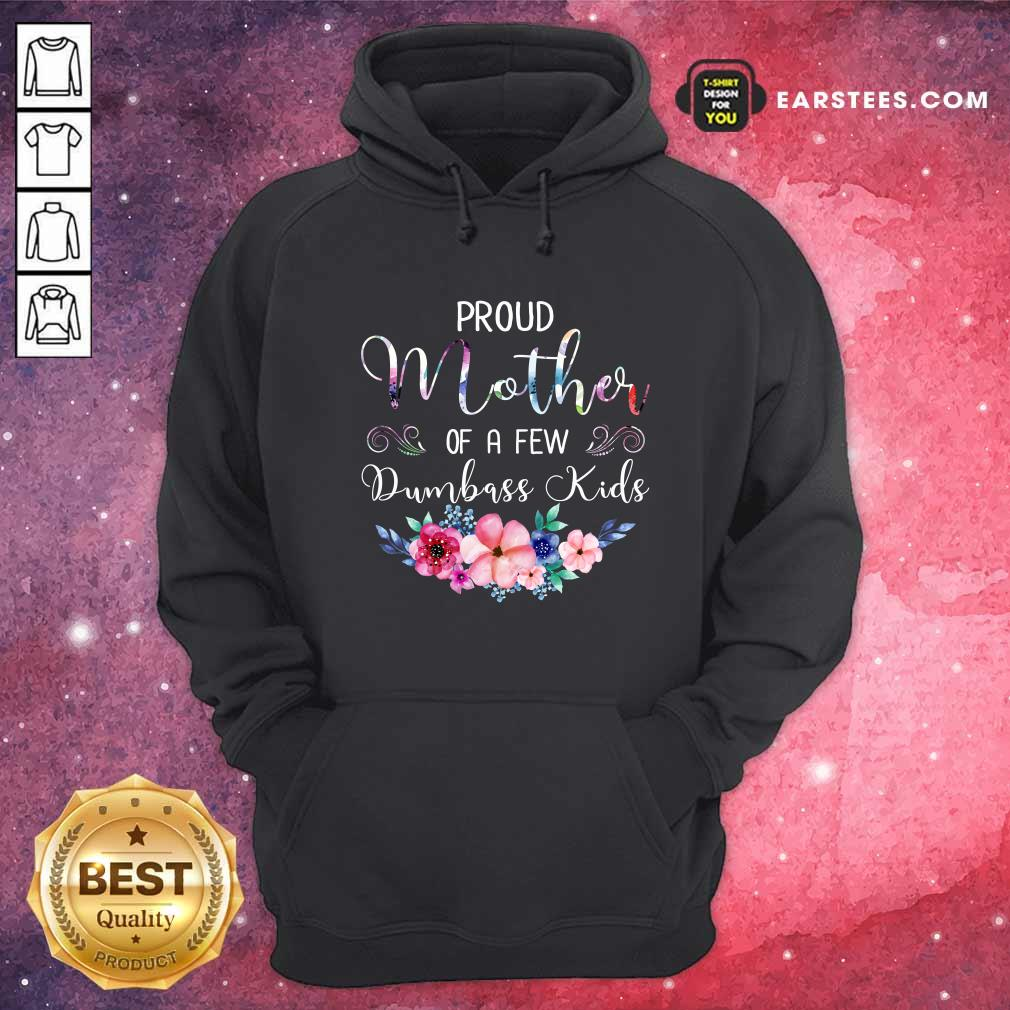Proud Mother Of A Few Dumbass Kids Flower Hoodie- Design By Earstees.com