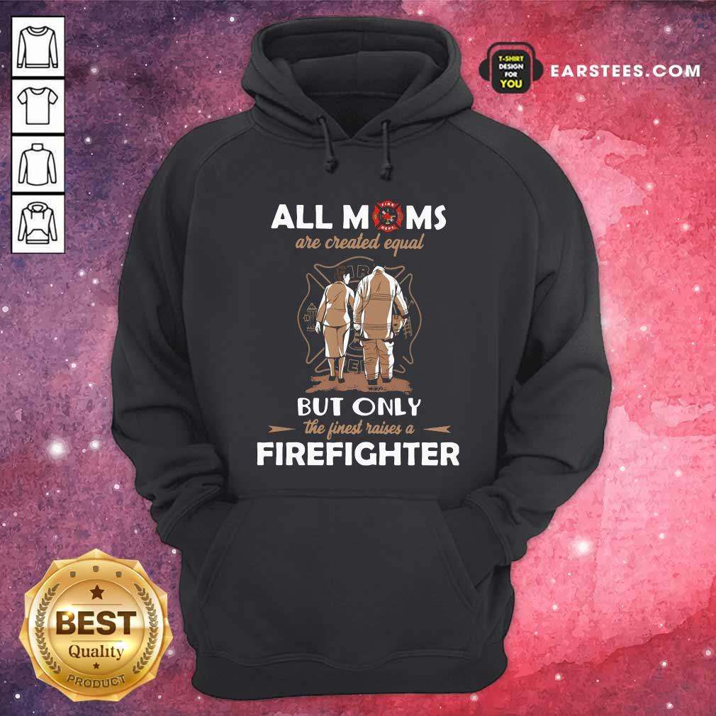 All Moms Are Created Equal But Only The Finest Raise A Firefighter Hoodie- Design By Earstees.com