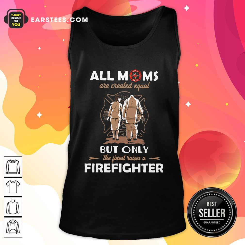 All Moms Are Created Equal But Only The Finest Raise A Firefighter Tank Top- Design By Earstees.com
