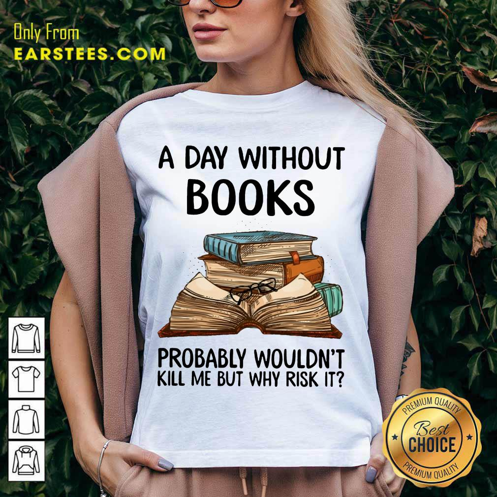 A Day Without Books Probably Wouldn't Kill Me But Why Risk It V-neck