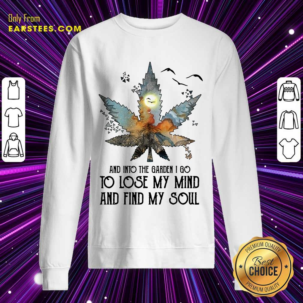 And Into The Garden I Go To Lose My Mind And Find My Soul Sweatshirt
