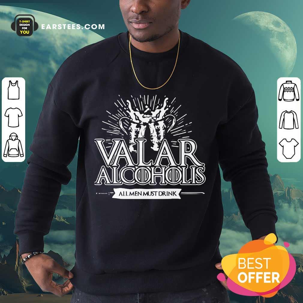 Awesome Valar Alcoholis All Men Must Drink Sweatshirt