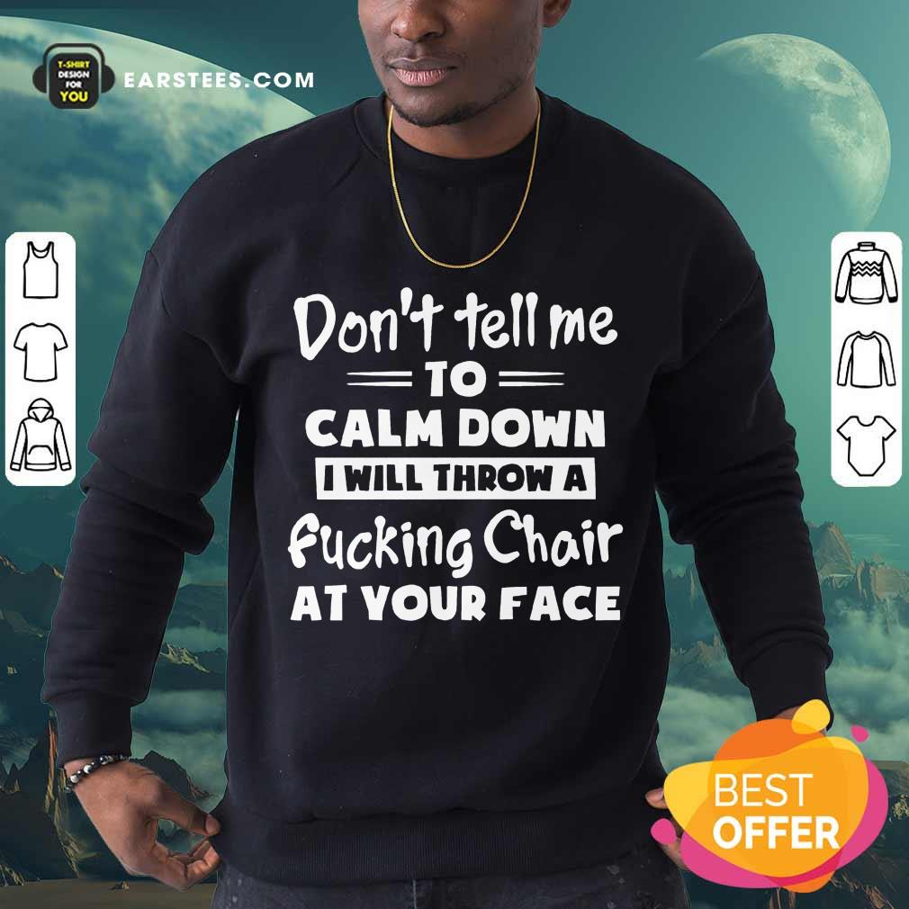 Don't Tell Me To Calm Down I Will Throw A Fucking Chair At Your Face Sweatshirt