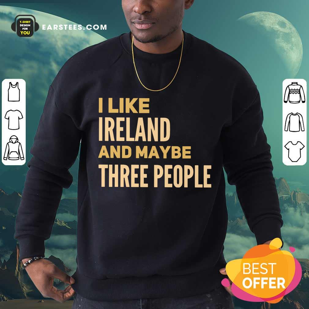 Excellent I Like Ireland And Maybe Three People Sweatshirt