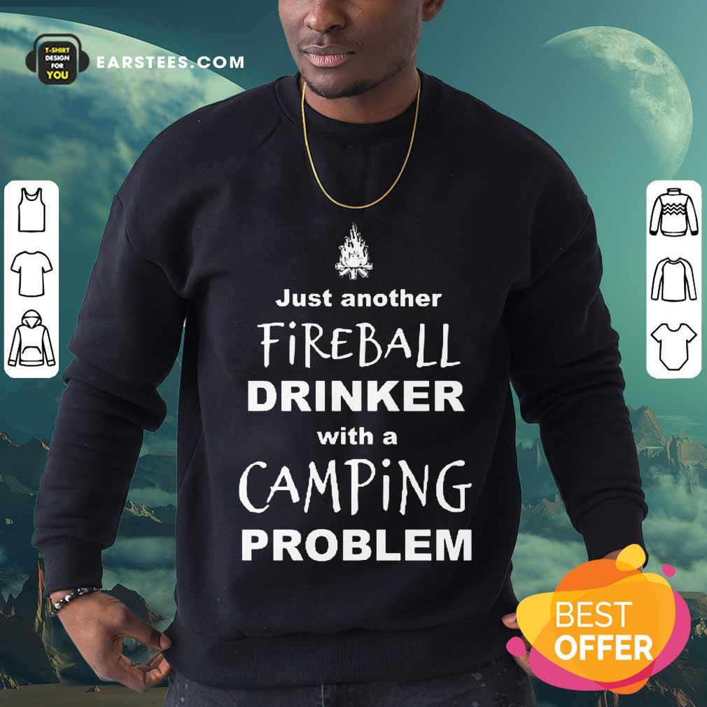 Excellent Just Another Fireball Drinker With A Camping Problem Sweatshirt