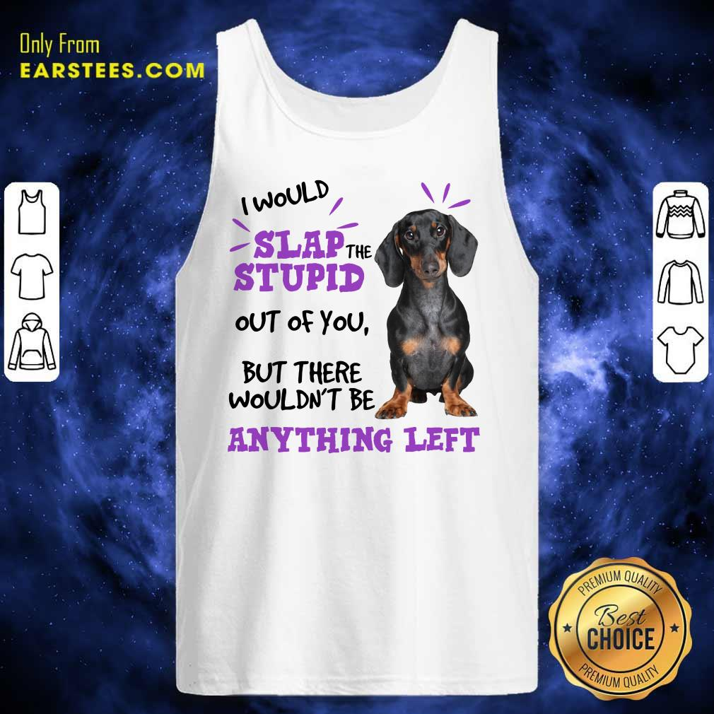 Good Dachshund I Would Slap The Stupid Out Of You But There Would Not Be Anything Left Tank Top