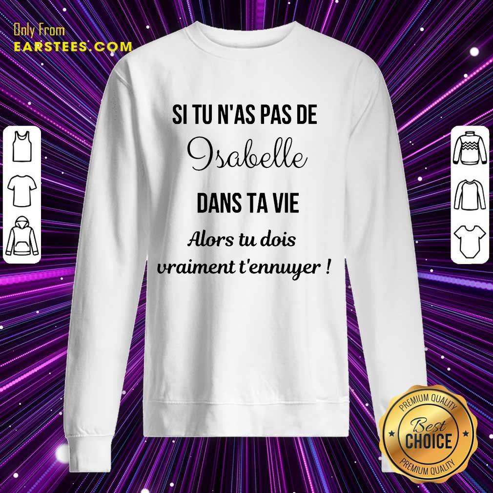 Hot Si Tu N'as Pas De Isabelle Dans Ta Vie Alors Tu Dois Vraiment T'ennuyer Sweatshirt