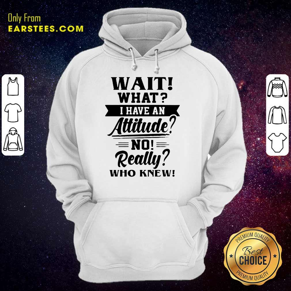 Hot Wait What I Have An Attitude No Really Who Knew Hoodie