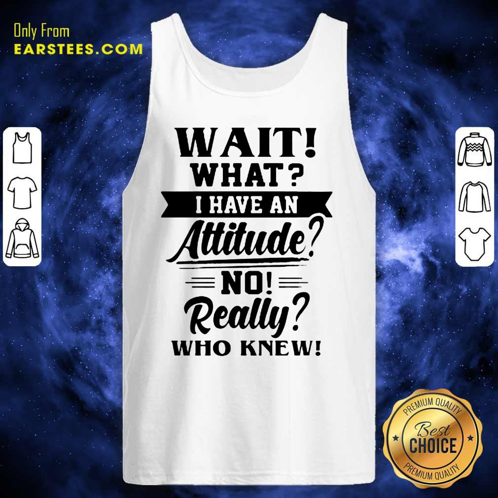 Hot Wait What I Have An Attitude No Really Who Knew Tank Top