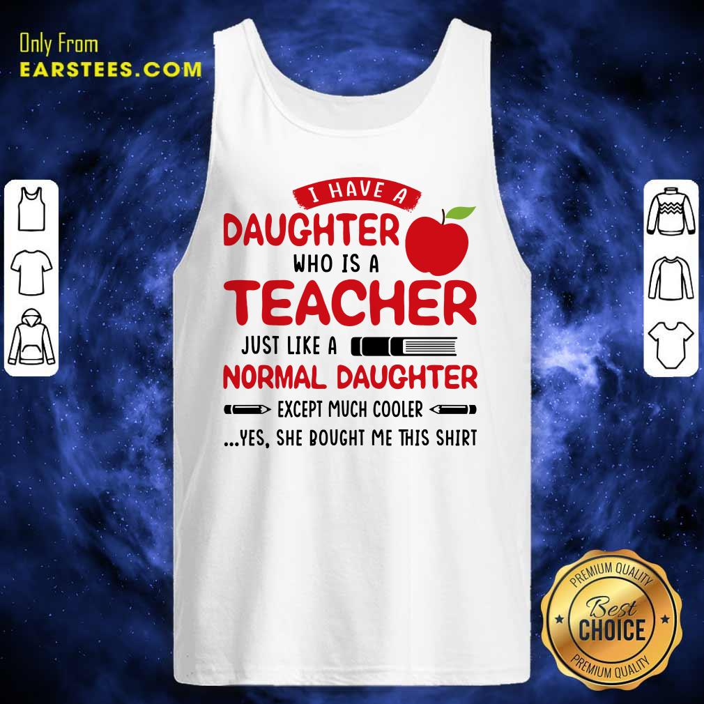 I Have A Daughter Who Is A Teacher Just Like A Normal Daughter Tank Top