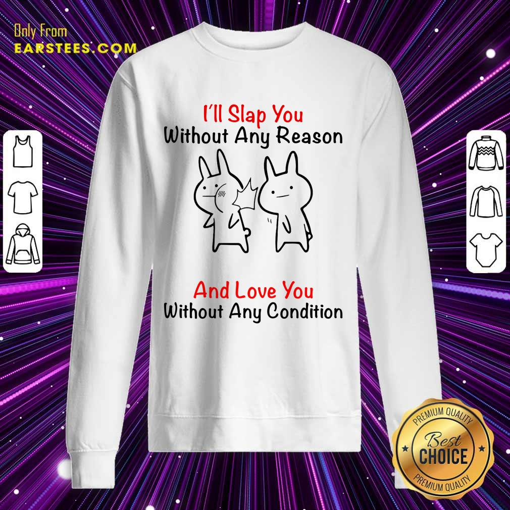 I'll Slap You Without Any Reason And Love You Without Any Condition Sweatshirt