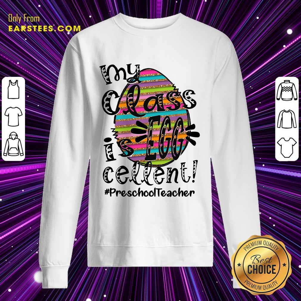 Nice Preschool Teacher My Class Is Egg Cellent Sweatshirt