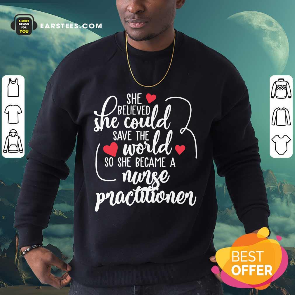 Nice She Could Save The World So She Became An Nurse Practitioner Sweatshirt