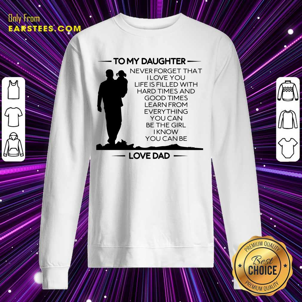 Nice To My Daughter Never Forget That I Love You Love Dad Sweatshirt