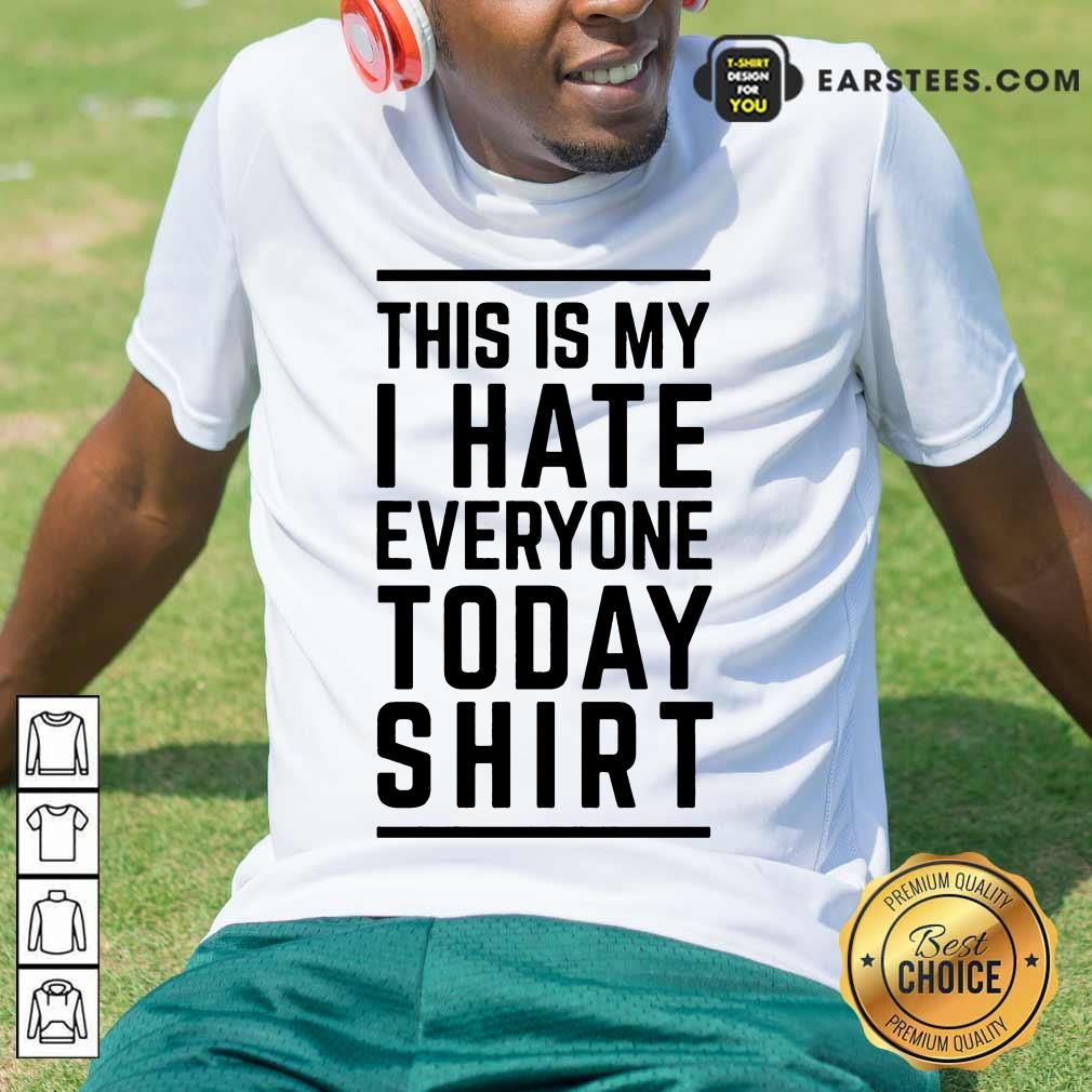 Perfect This Is My I Hate Everyone Today Shirt