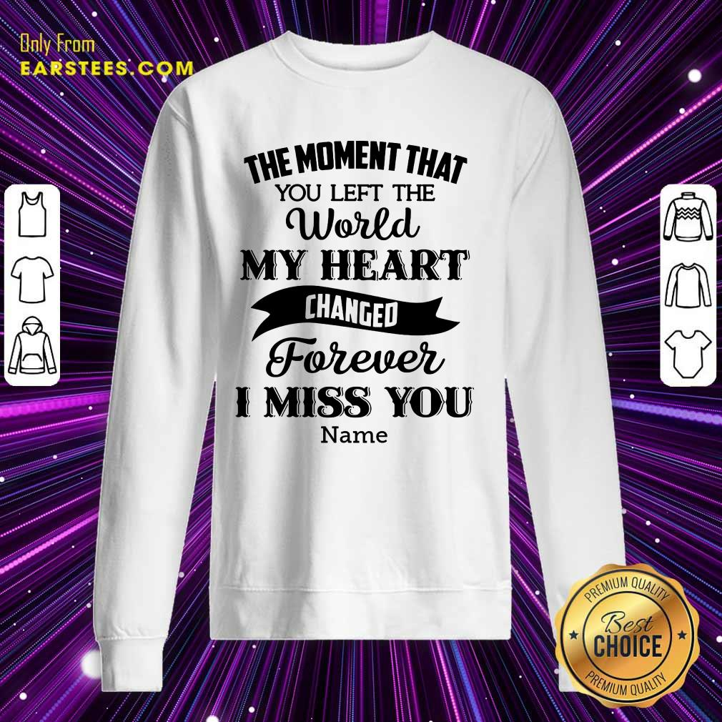 The Moment That You Left The World My Heart Changed Forever I Miss You Sweatshirt