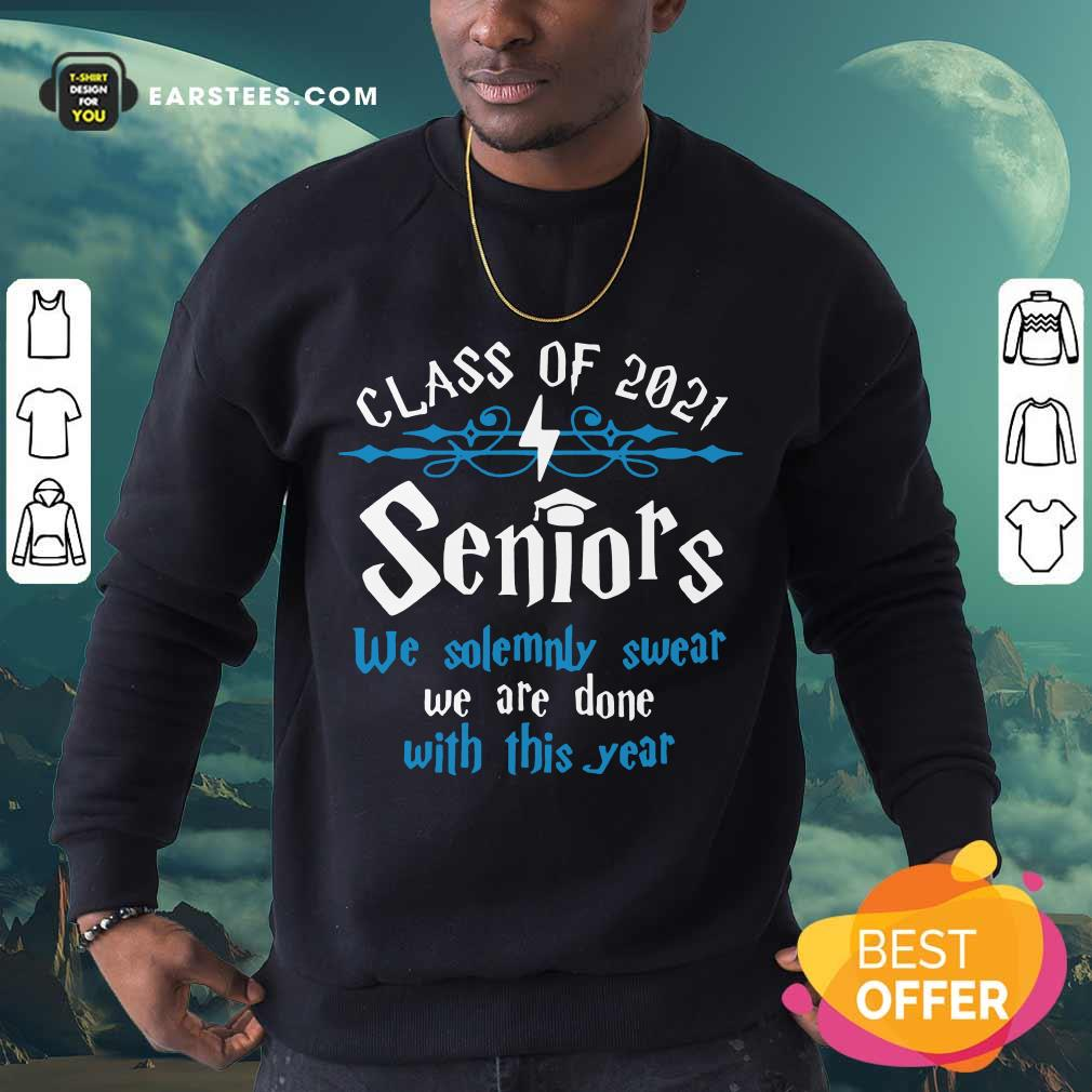 Top Class Of 2021 Seniors We Solemnly Swear We Are Done With This Year Sweatshirt
