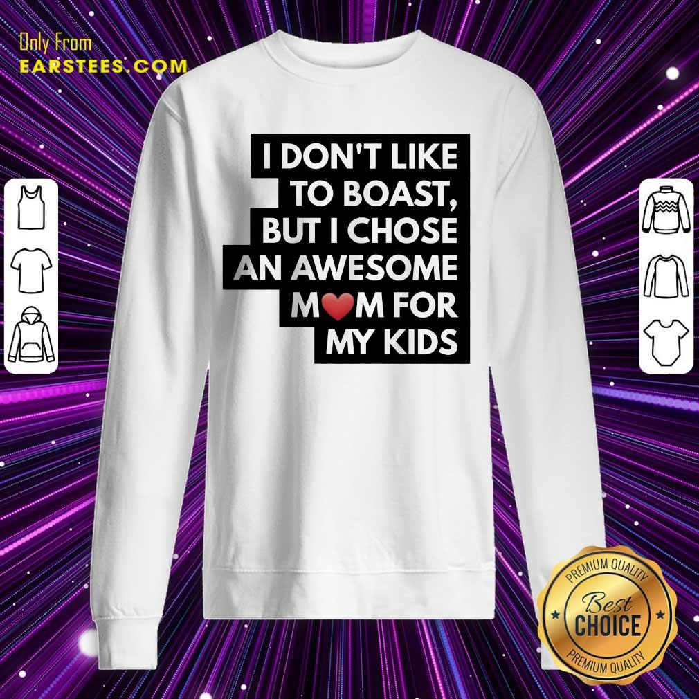 Top I Don't Like To Boast But I Chose An Awesome Love Mom For My Kids Sweatshirt