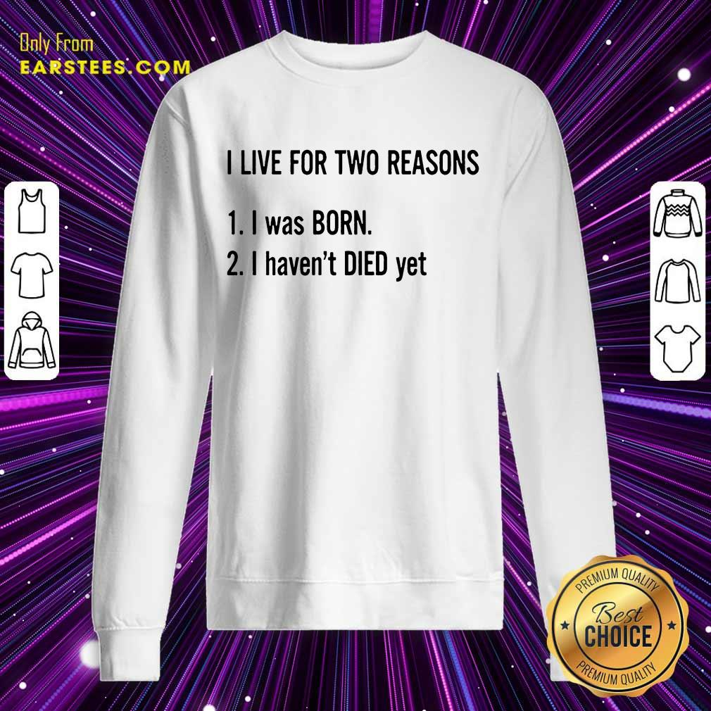 Top I Live For Two Reasons 1 I Was Born 2 I Have Not Died Yet Sweatshirt