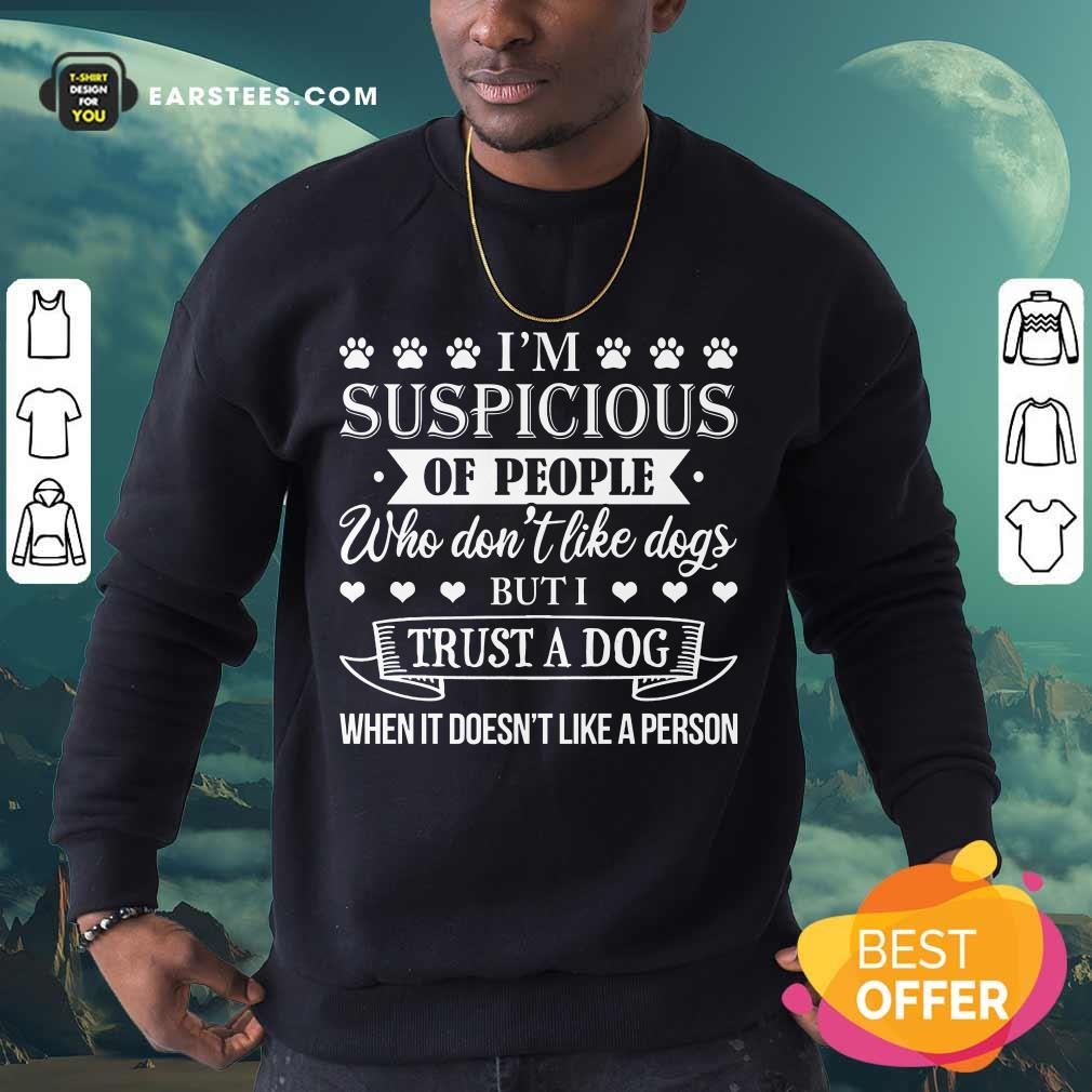 Top I'm Suspicious Of People Who Don't Like Dogs But I Trust A Dog When It Doesn't Like A Person Sweatshirt