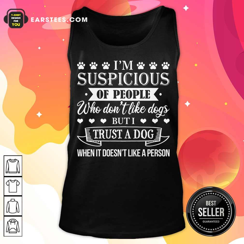 Top I'm Suspicious Of People Who Don't Like Dogs But I Trust A Dog When It Doesn't Like A Person Tank Top