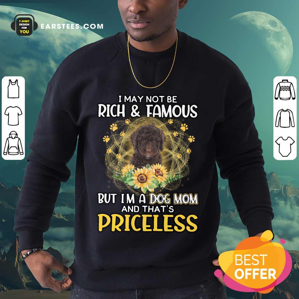 Top Spanish Water I May Not Be Rich And Famous But I'm A Dog Mom And That's Priceless Sweatshirt