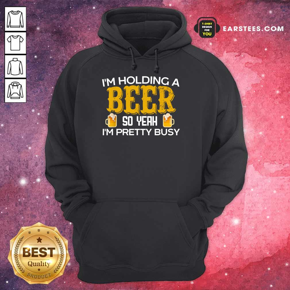 Top I'm Holding A Beer So Yeah Hoodie