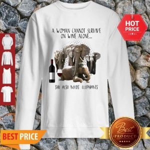 A Woman Cannot Survive On Wine Alone She Also Needs Elephants Sweatshirt