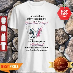 Butterfly The Only Thing Better Than Having You As My Guardian Angel Husband Shirt