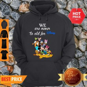 We Are Never Too Old For Disney Hoodie