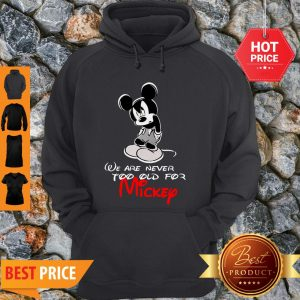 We Are Never Too Old For Mickey Disney Hoodie