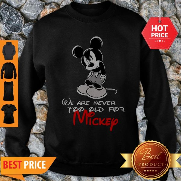 We Are Never Too Old For Mickey Disney Sweatshirt