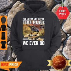 We Gotta Get Outta This Place The Nam If It's The Last Thing We Ever Do Hoodie