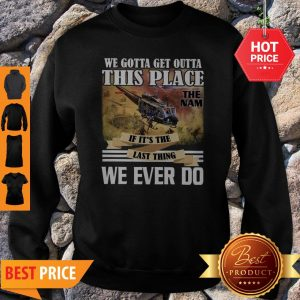 We Gotta Get Outta This Place The Nam If It's The Last Thing We Ever Do Sweatshirt