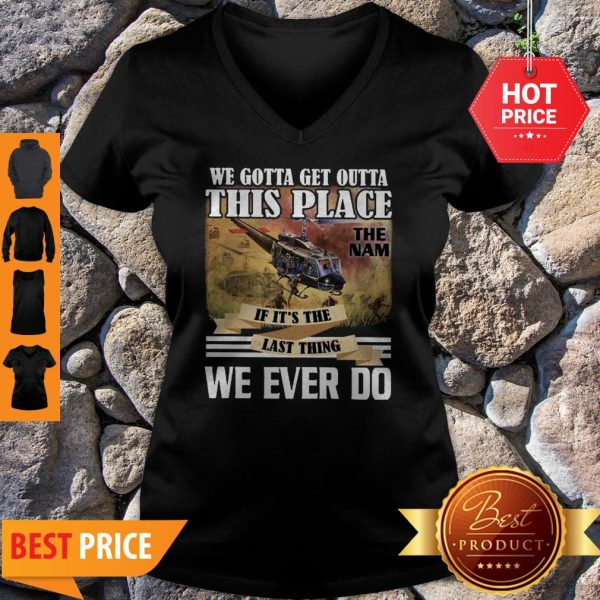We Gotta Get Outta This Place The Nam If It's The Last Thing We Ever Do V-neck
