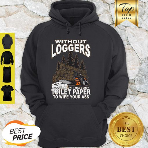 Without Loggers You Wouldn't Have Any Toilet Paper To Wipe Your Ass Hoodie