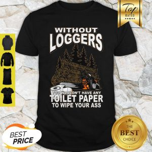 Without Loggers You Wouldn't Have Any Toilet Paper To Wipe Your Ass Shirt
