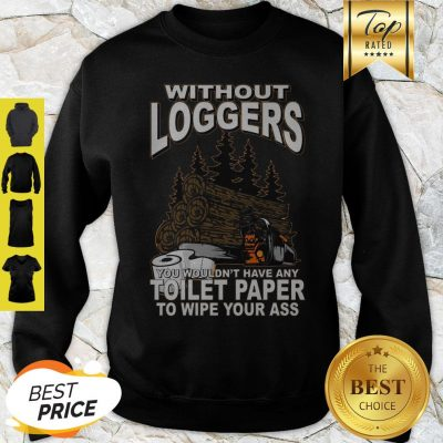 Without Loggers You Wouldn't Have Any Toilet Paper To Wipe Your Ass Sweatshirt