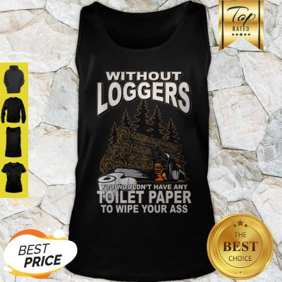 Without Loggers You Wouldn't Have Any Toilet Paper To Wipe Your Ass Tank Top