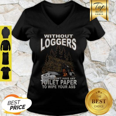 Without Loggers You Wouldn't Have Any Toilet Paper To Wipe Your Ass V-neck