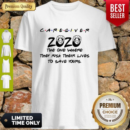 Caregiver 2020 The One Where They Risk Their Lives To Save Yours Coronavirus Shirt
